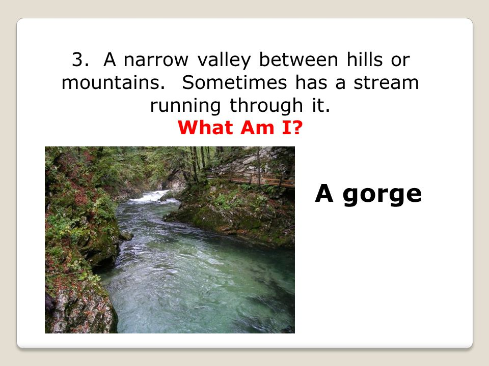 3. A narrow valley between hills or mountains. Sometimes has a stream running through it. What Am I? A gorge