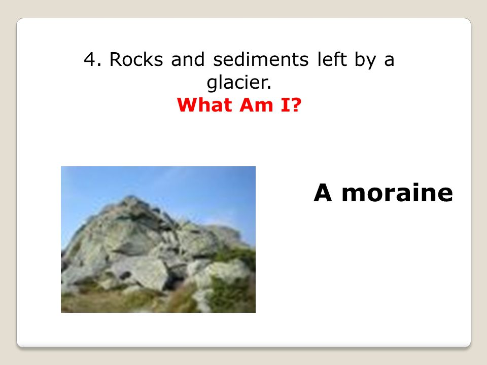 4. Rocks and sediments left by a glacier. What Am I A moraine