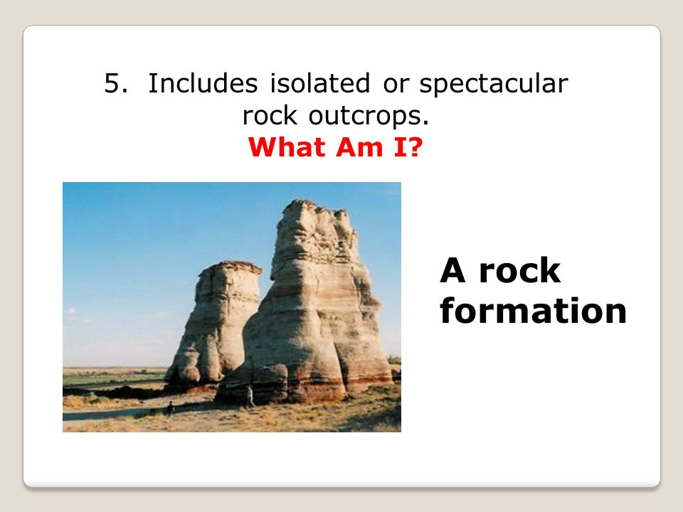 5. Includes isolated or spectacular rock outcrops. What Am I A rock formation