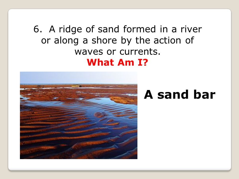 6. A ridge of sand formed in a river or along a shore by the action of waves or currents. What Am I? A sand bar