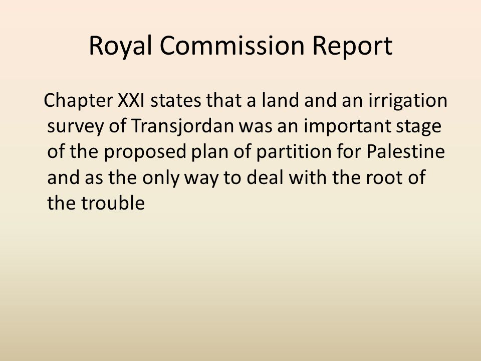 Royal Commission Report Chapter XXI states that a land and an irrigation survey of Transjordan was an important stage of the proposed plan of partition for Palestine and as the only way to deal with the root of the trouble