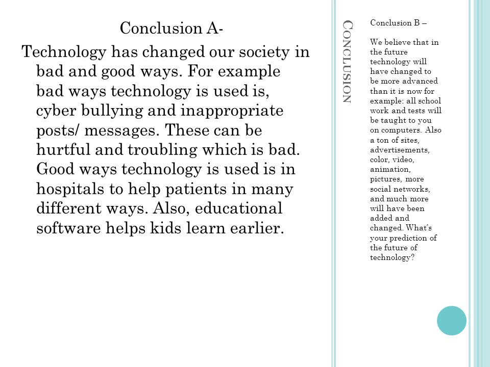 C ONCLUSION Conclusion B – We believe that in the future technology will have changed to be more advanced than it is now for example: all school work and tests will be taught to you on computers.