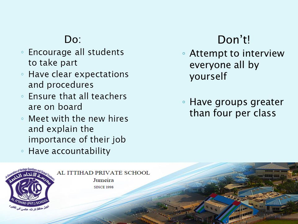 Do: ◦ Encourage all students to take part ◦ Have clear expectations and procedures ◦ Ensure that all teachers are on board ◦ Meet with the new hires and explain the importance of their job ◦ Have accountability Don't.