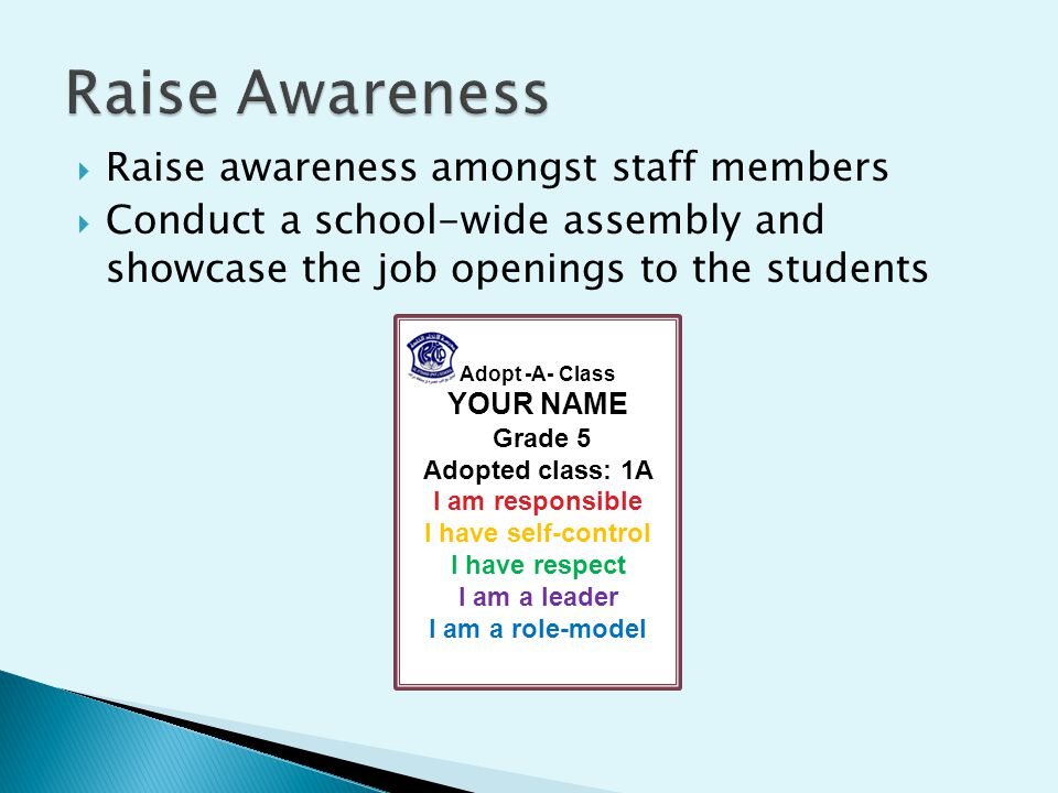  Raise awareness amongst staff members  Conduct a school-wide assembly and showcase the job openings to the students Adopt -A- Class YOUR NAME Grade 5 Adopted class: 1A I am responsible I have self-control I have respect I am a leader I am a role-model