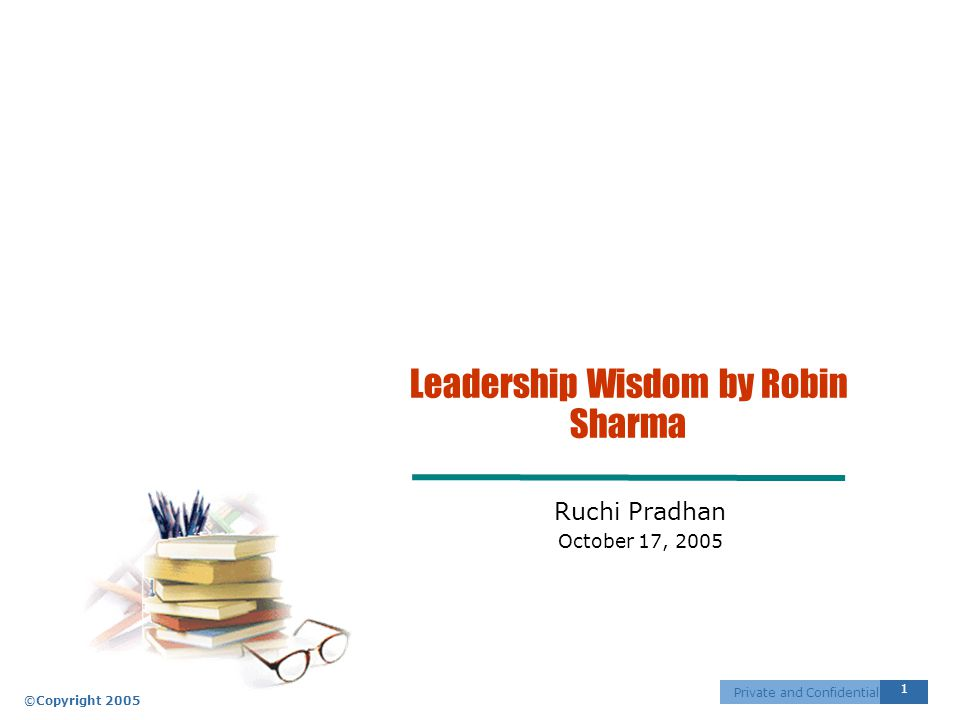 ©Copyright 2005 1 Private and Confidential Leadership Wisdom by Robin Sharma Ruchi Pradhan October 17, 2005