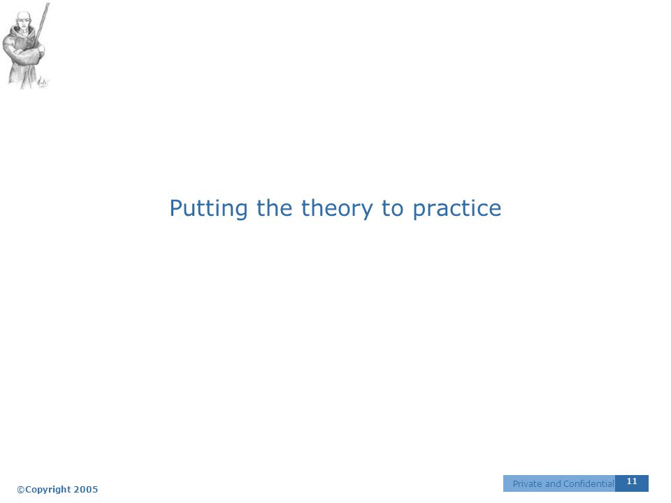 ©Copyright 2005 11 Private and Confidential Putting the theory to practice