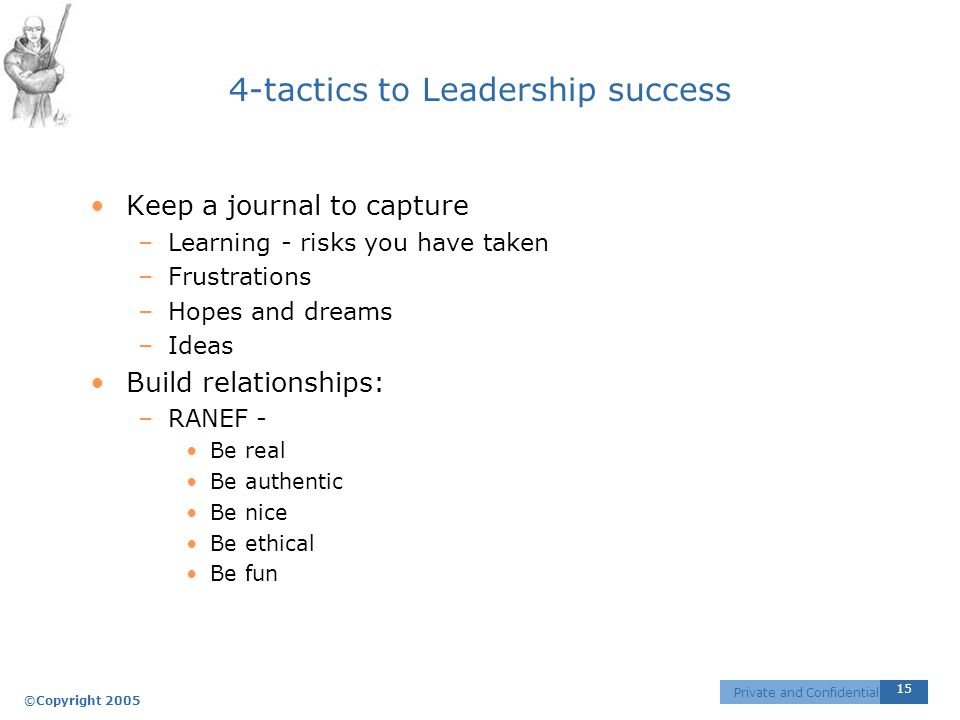 ©Copyright 2005 15 Private and Confidential 4-tactics to Leadership success Keep a journal to capture –Learning - risks you have taken –Frustrations –Hopes and dreams –Ideas Build relationships: –RANEF - Be real Be authentic Be nice Be ethical Be fun