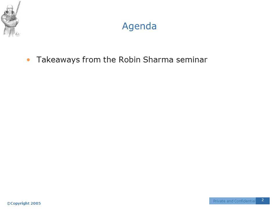 ©Copyright 2005 2 Private and Confidential Agenda Takeaways from the Robin Sharma seminar