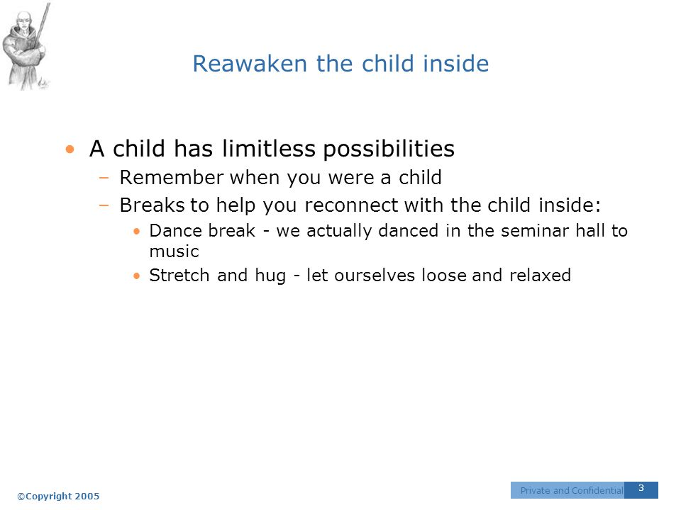 ©Copyright 2005 3 Private and Confidential Reawaken the child inside A child has limitless possibilities –Remember when you were a child –Breaks to help you reconnect with the child inside: Dance break - we actually danced in the seminar hall to music Stretch and hug - let ourselves loose and relaxed