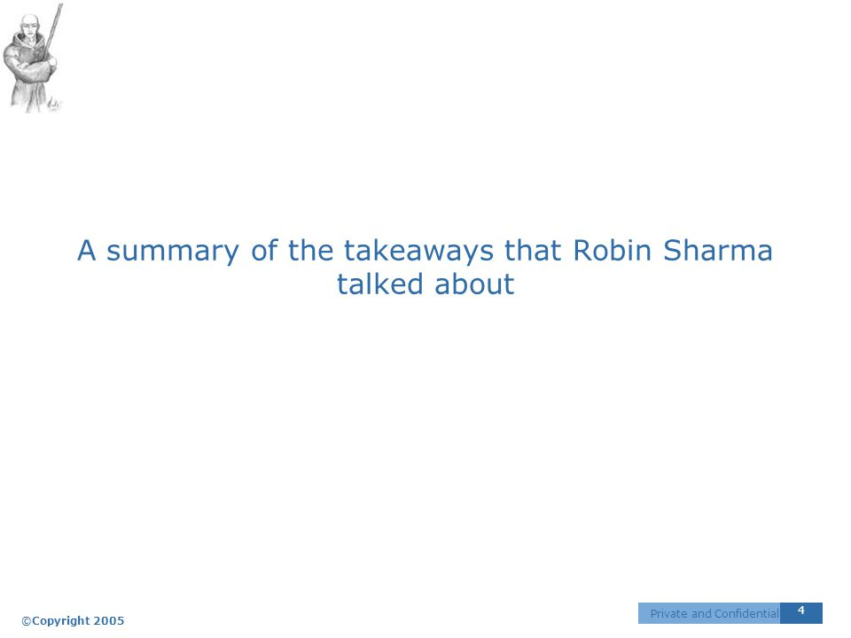 ©Copyright 2005 4 Private and Confidential A summary of the takeaways that Robin Sharma talked about
