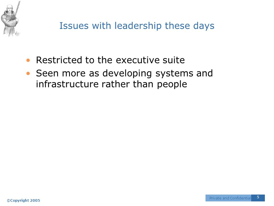©Copyright 2005 5 Private and Confidential Issues with leadership these days Restricted to the executive suite Seen more as developing systems and infrastructure rather than people