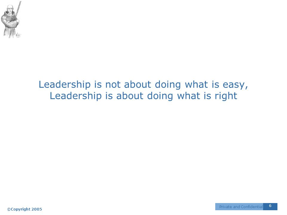 ©Copyright 2005 6 Private and Confidential Leadership is not about doing what is easy, Leadership is about doing what is right