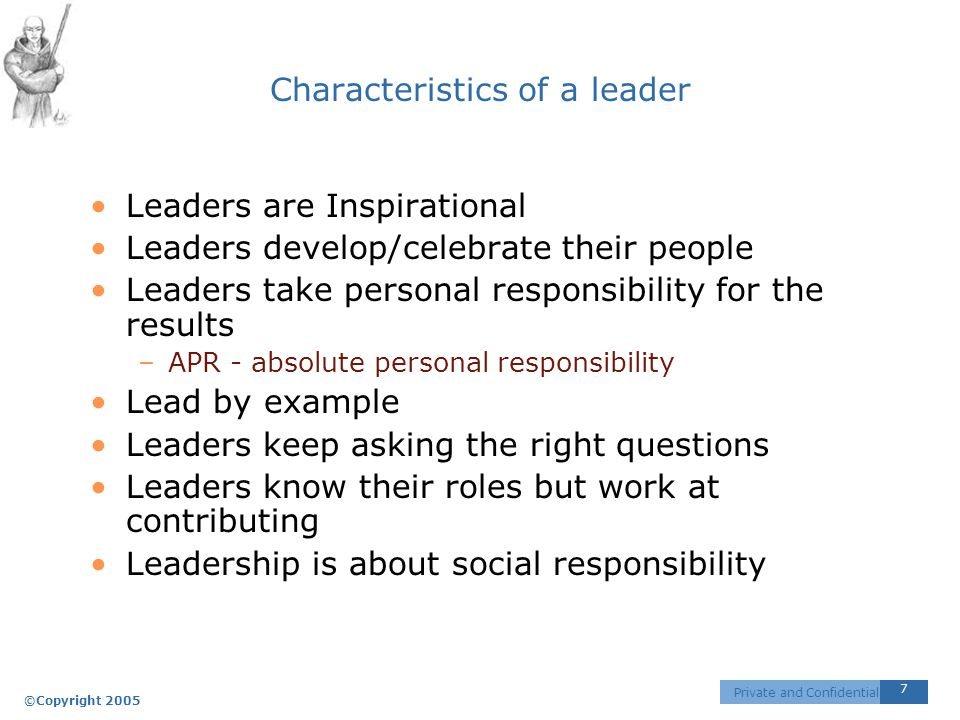 ©Copyright 2005 7 Private and Confidential Characteristics of a leader Leaders are Inspirational Leaders develop/celebrate their people Leaders take personal responsibility for the results –APR - absolute personal responsibility Lead by example Leaders keep asking the right questions Leaders know their roles but work at contributing Leadership is about social responsibility