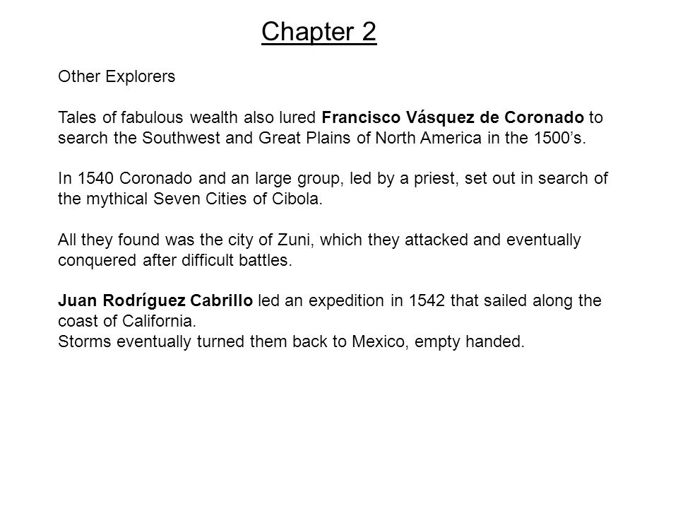 Chapter 2 Other Explorers Tales of fabulous wealth also lured Francisco Vásquez de Coronado to search the Southwest and Great Plains of North America in the 1500's.