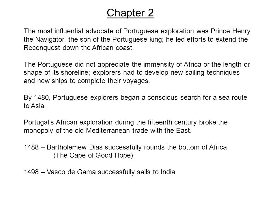 Chapter 2 The most influential advocate of Portuguese exploration was Prince Henry the Navigator, the son of the Portuguese king; he led efforts to extend the Reconquest down the African coast.