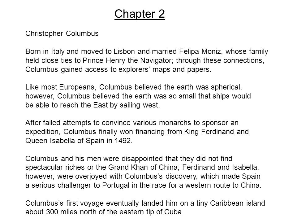 Chapter 2 Christopher Columbus Born in Italy and moved to Lisbon and married Felipa Moniz, whose family held close ties to Prince Henry the Navigator; through these connections, Columbus gained access to explorers' maps and papers.