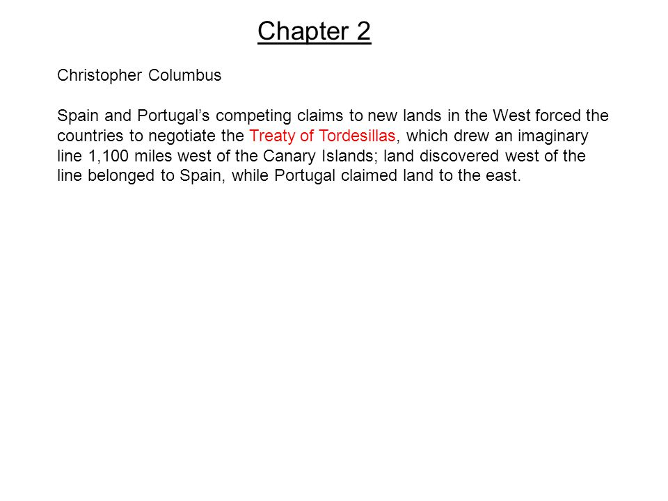 Chapter 2 Christopher Columbus Spain and Portugal's competing claims to new lands in the West forced the countries to negotiate the Treaty of Tordesillas, which drew an imaginary line 1,100 miles west of the Canary Islands; land discovered west of the line belonged to Spain, while Portugal claimed land to the east.
