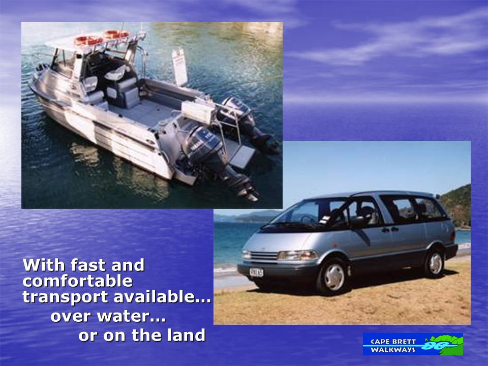 With fast and comfortable transport available… over water… over water… or on the land or on the land