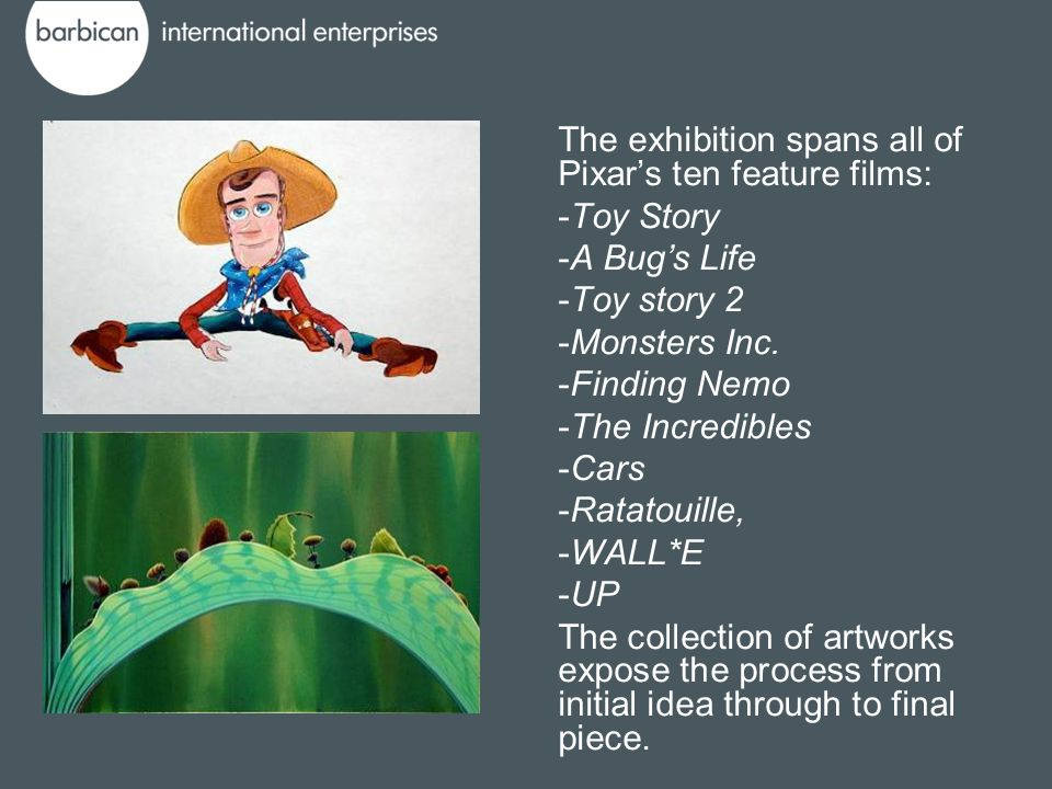 The exhibition spans all of Pixar's ten feature films: -Toy Story -A Bug's Life -Toy story 2 -Monsters Inc.
