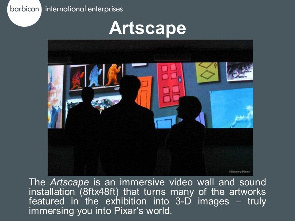Artscape The Artscape is an immersive video wall and sound installation (8ftx48ft) that turns many of the artworks featured in the exhibition into 3-D images – truly immersing you into Pixar's world.