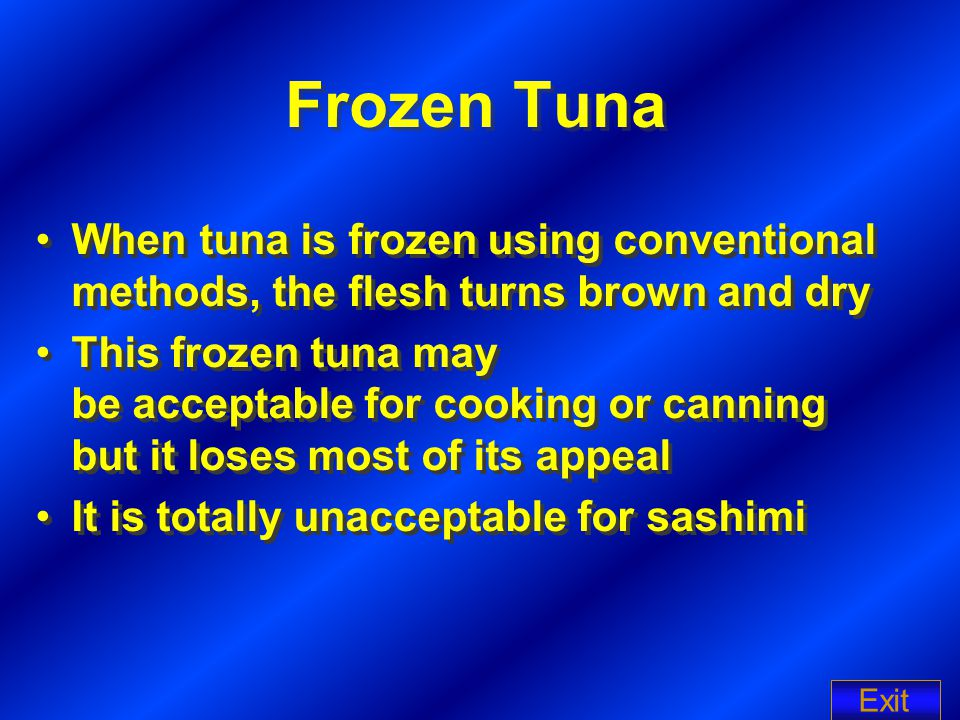 Frozen Tuna When tuna is frozen using conventional methods, the flesh turns brown and dry This frozen tuna may be acceptable for cooking or canning bu