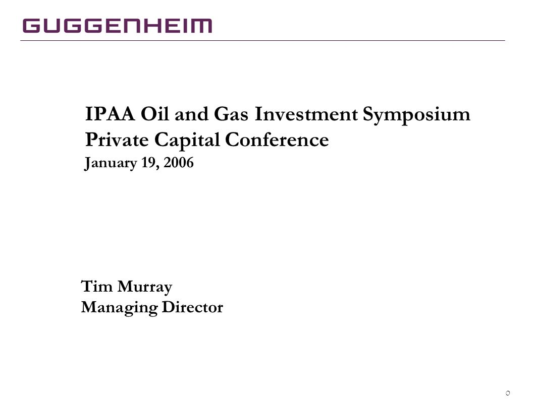 0 IPAA Oil and Gas Investment Symposium Private Capital Conference January 19, 2006 Tim Murray Managing Director