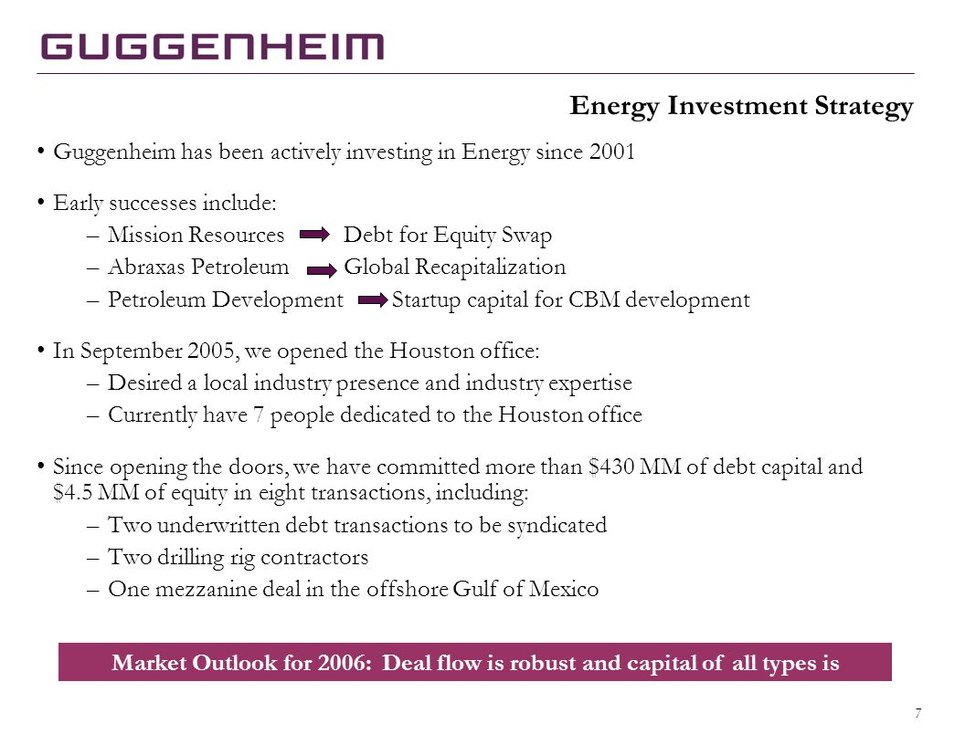 7 Energy Investment Strategy Guggenheim has been actively investing in Energy since 2001 Early successes include: –Mission ResourcesDebt for Equity Swap –Abraxas PetroleumGlobal Recapitalization –Petroleum Development Startup capital for CBM development In September 2005, we opened the Houston office: –Desired a local industry presence and industry expertise –Currently have 7 people dedicated to the Houston office Since opening the doors, we have committed more than $430 MM of debt capital and $4.5 MM of equity in eight transactions, including: –Two underwritten debt transactions to be syndicated –Two drilling rig contractors –One mezzanine deal in the offshore Gulf of Mexico Market Outlook for 2006: Deal flow is robust and capital of all types is plentiful