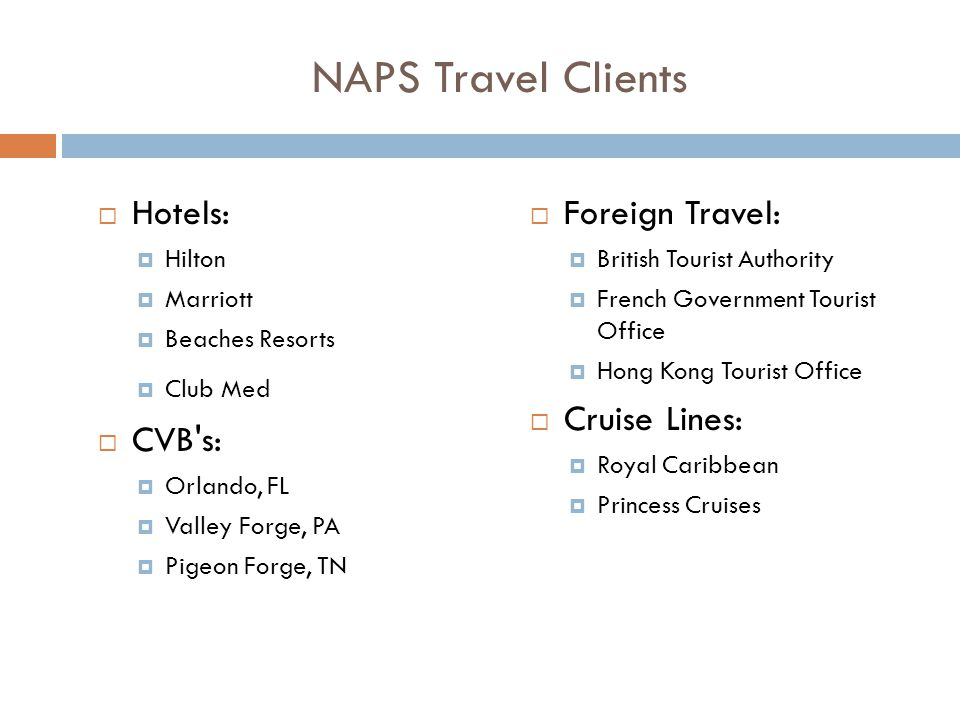 NAPS Travel Clients  Hotels:  Hilton  Marriott  Beaches Resorts  Club Med  CVB s:  Orlando, FL  Valley Forge, PA  Pigeon Forge, TN  Foreign Travel:  British Tourist Authority  French Government Tourist Office  Hong Kong Tourist Office  Cruise Lines:  Royal Caribbean  Princess Cruises