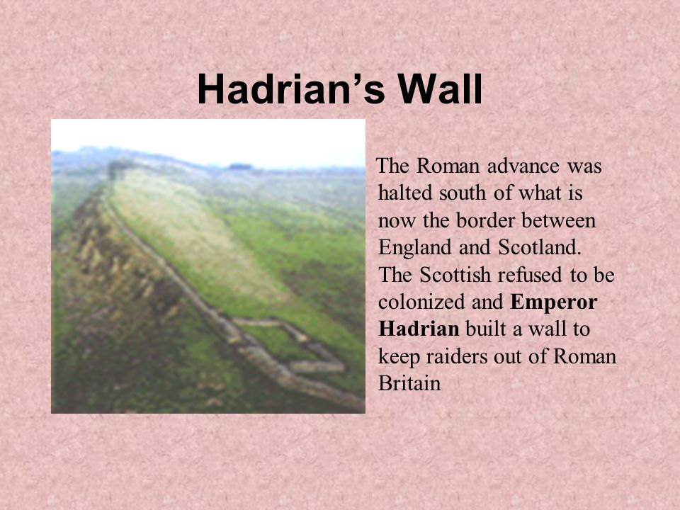 Hadrian's Wall The Roman advance was halted south of what is now the border between England and Scotland.