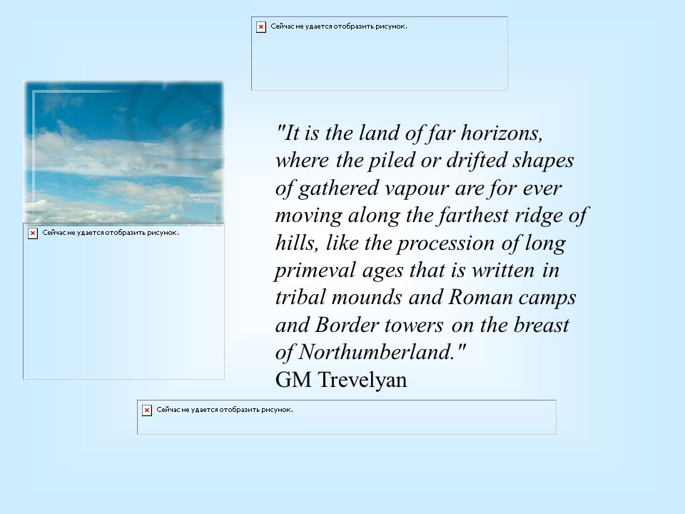 It is the land of far horizons, where the piled or drifted shapes of gathered vapour are for ever moving along the farthest ridge of hills, like the procession of long primeval ages that is written in tribal mounds and Roman camps and Border towers on the breast of Northumberland. GM Trevelyan