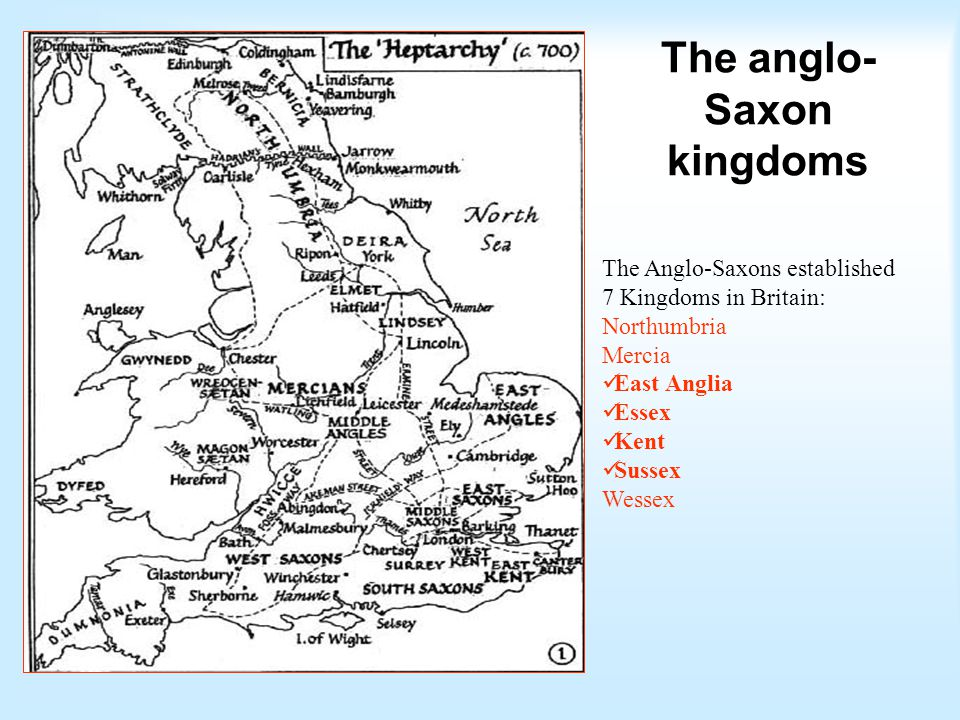 The Anglo-Saxons established 7 Kingdoms in Britain: Northumbria Mercia East Anglia Essex Kent Sussex Wessex The anglo- Saxon kingdoms