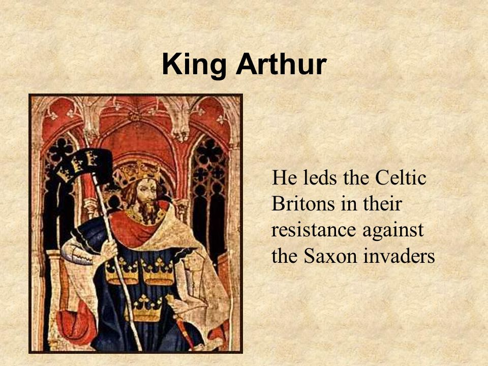 King Arthur He leds the Celtic Britons in their resistance against the Saxon invaders