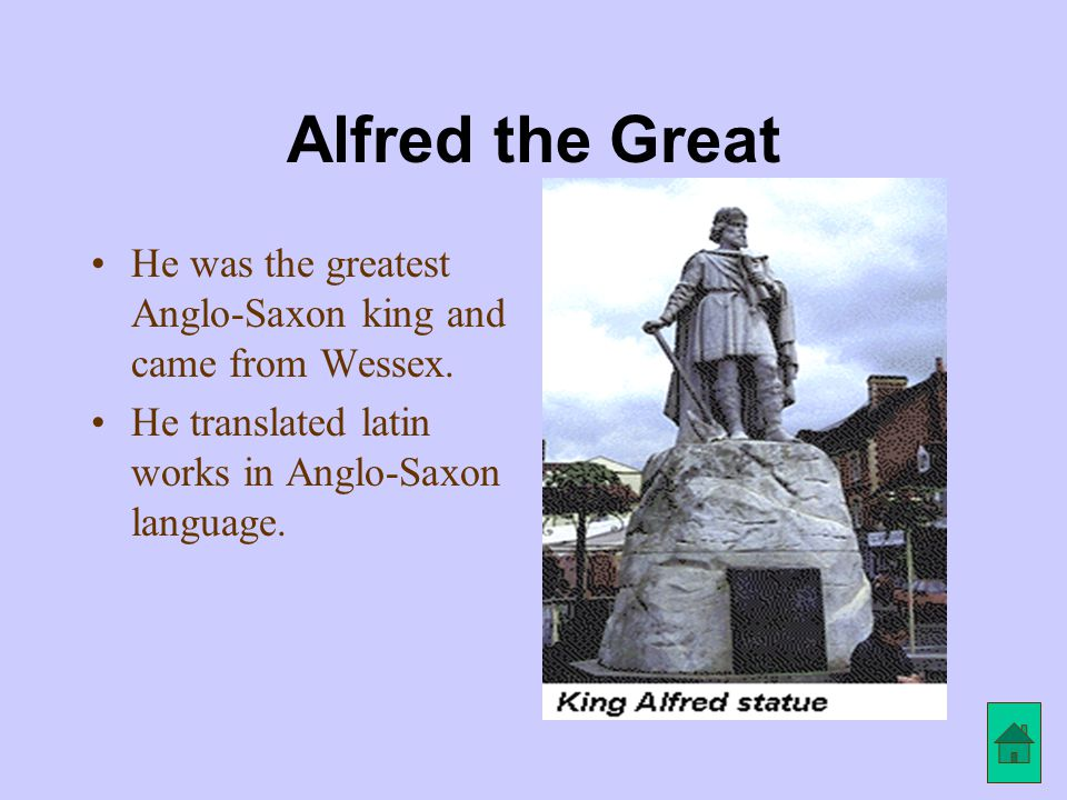 Alfred the Great He was the greatest Anglo-Saxon king and came from Wessex.