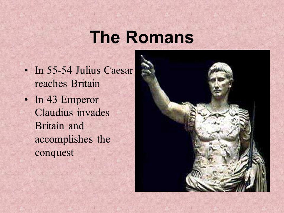 The Romans In 55-54 Julius Caesar reaches Britain In 43 Emperor Claudius invades Britain and accomplishes the conquest