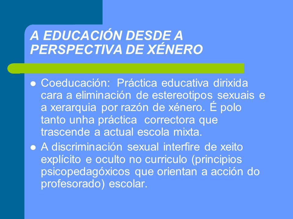 A EDUCACIÓN DESDE A PERSPECTIVA DE XÉNERO Coeducación: Práctica educativa dirixida cara a eliminación de estereotipos sexuais e a xerarquia por razón de xénero.