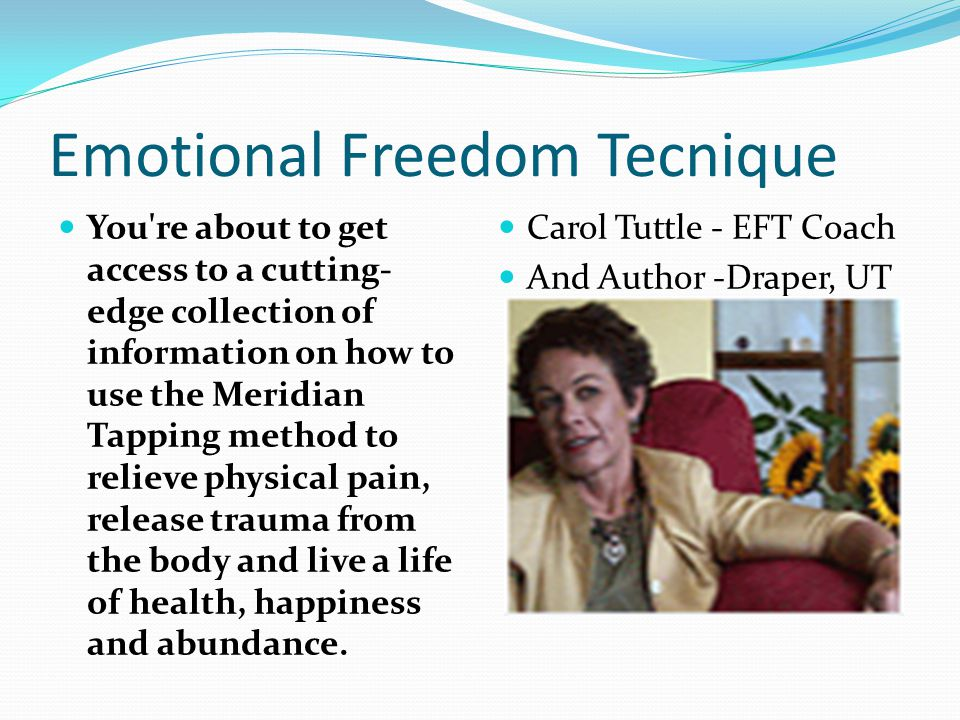 Start Your EFT Search Here Eating DisordersEating Disorders Weight loss Anorexia/Bulimia Children s Issues Abuse ADD-ADHD Addictions Allergies Asthma DyslexiaWeight lossAnorexia/Bulimia Children s IssuesAbuse ADD-ADHDAddictions AllergiesAsthmaDyslexia Fears/Phobias AgoraphobiaFears/Phobias Agoraphobia Animals Claustrophobia Fear of Flying OCD Pain Management Carpal Tunnel Headaches NeuropathyAnimals ClaustrophobiaFear of FlyingOCDPain ManagementCarpal TunnelHeadaches Neuropathy Serious Illnesses Addictions Allergies Asthma Blood Pressure Diabetes Headaches Vision Panic/Anxiety Abuse Anger Animals Depression PTSD Trauma AddictionsAllergies AsthmaBlood Pressure DiabetesHeadaches Vision AbuseAngerAnimals DepressionPTSDTrauma EFT ® : The surprising natural healing aid you can use for almost everything Emotional Freedom Techniques (EFT) is an emotional, needle free version of acupuncture that is based on new discoveries regarding the connection between your body s subtle energies, your emotions, and your health.