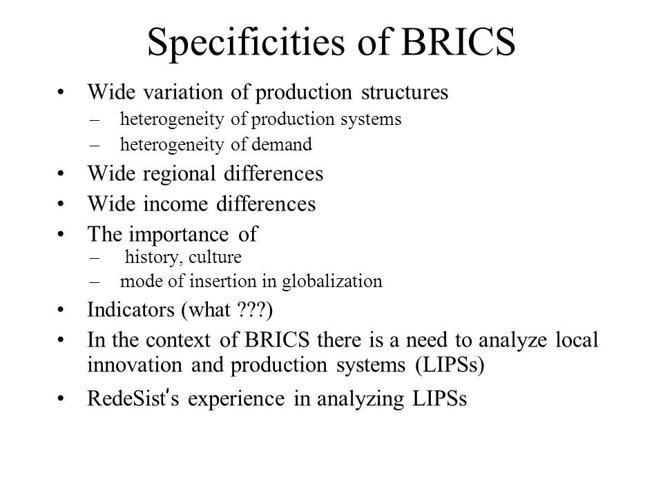 The Specificities of BRICS Wide variation of productive structures –heterogeneity (in the same sector)of production systems –Heterogeneity of demand Wide regional differences