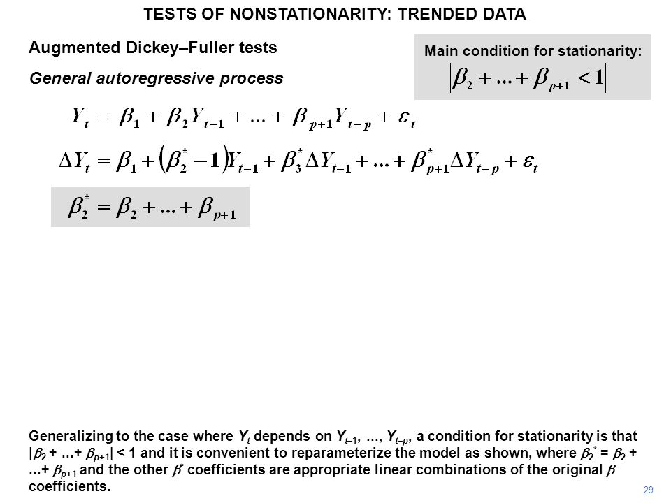 Augmented Dickey–Fuller tests General autoregressive process TESTS OF NONSTATIONARITY: TRENDED DATA 29 Main condition for stationarity: Generalizing to the case where Y t depends on Y t–1,..., Y t–p, a condition for stationarity is that |  2 +...+  p+1 | < 1 and it is convenient to reparameterize the model as shown, where  2 * =  2 +...+  p+1 and the other  * coefficients are appropriate linear combinations of the original  coefficients.