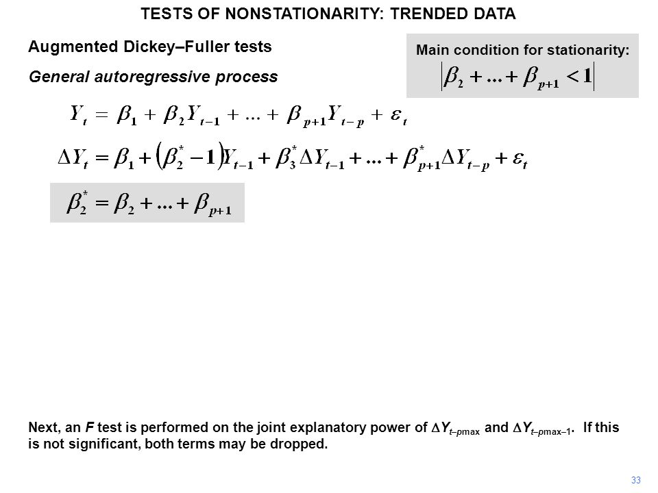 Augmented Dickey–Fuller tests General autoregressive process TESTS OF NONSTATIONARITY: TRENDED DATA 33 Main condition for stationarity: Next, an F test is performed on the joint explanatory power of  Y t–pmax and  Y t–pmax–1.