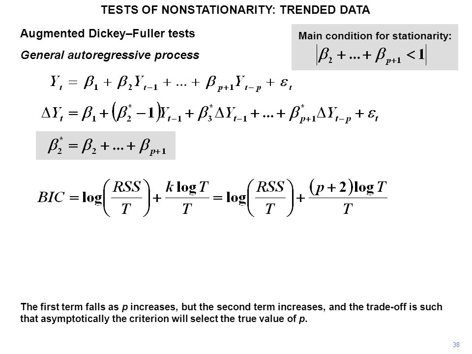 Augmented Dickey–Fuller tests General autoregressive process TESTS OF NONSTATIONARITY: TRENDED DATA 38 Main condition for stationarity: The first term falls as p increases, but the second term increases, and the trade-off is such that asymptotically the criterion will select the true value of p.