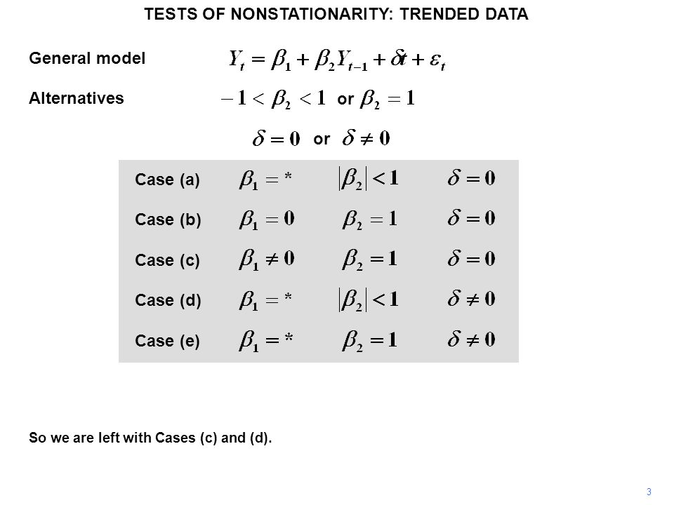 TESTS OF NONSTATIONARITY: TRENDED DATA 4 We need to consider whether the process is better characterized as a random walk with drift, as in Case (c), or a deterministic trend, as in Case (d).