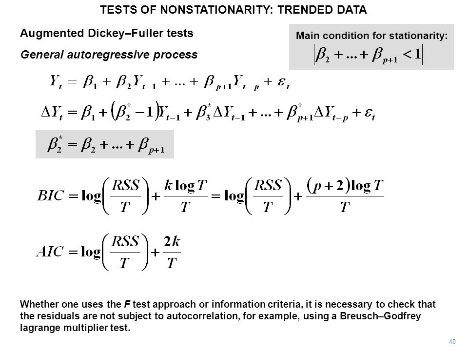 Augmented Dickey–Fuller tests General autoregressive process TESTS OF NONSTATIONARITY: TRENDED DATA 40 Main condition for stationarity: Whether one uses the F test approach or information criteria, it is necessary to check that the residuals are not subject to autocorrelation, for example, using a Breusch–Godfrey lagrange multiplier test.