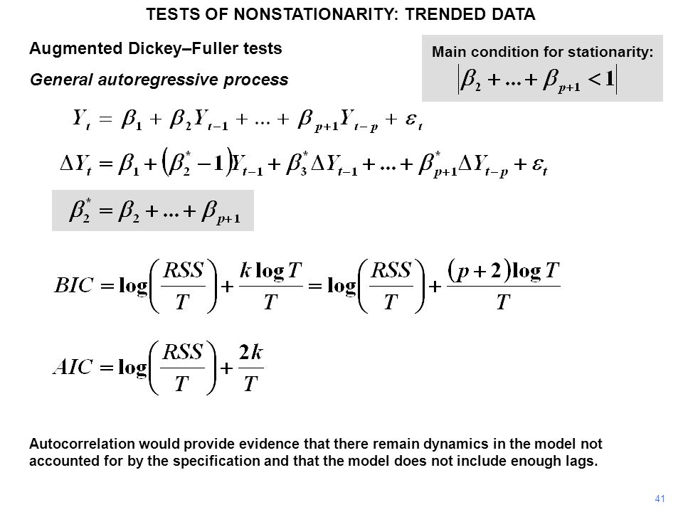 Augmented Dickey–Fuller tests General autoregressive process TESTS OF NONSTATIONARITY: TRENDED DATA 41 Main condition for stationarity: Autocorrelation would provide evidence that there remain dynamics in the model not accounted for by the specification and that the model does not include enough lags.