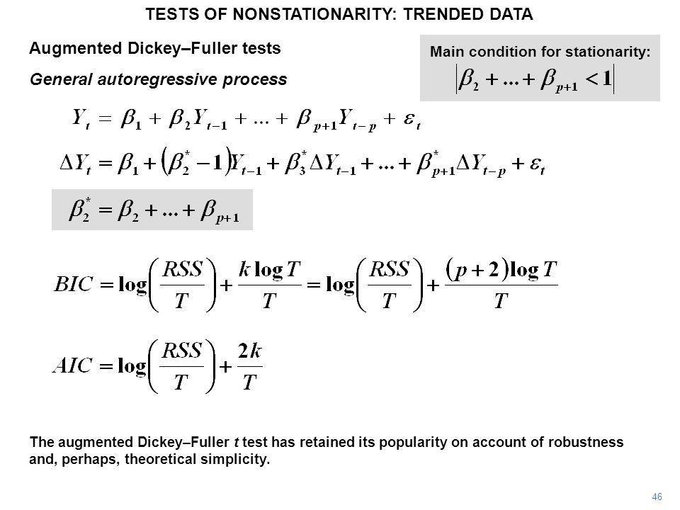 Augmented Dickey–Fuller tests General autoregressive process TESTS OF NONSTATIONARITY: TRENDED DATA 46 Main condition for stationarity: The augmented Dickey–Fuller t test has retained its popularity on account of robustness and, perhaps, theoretical simplicity.