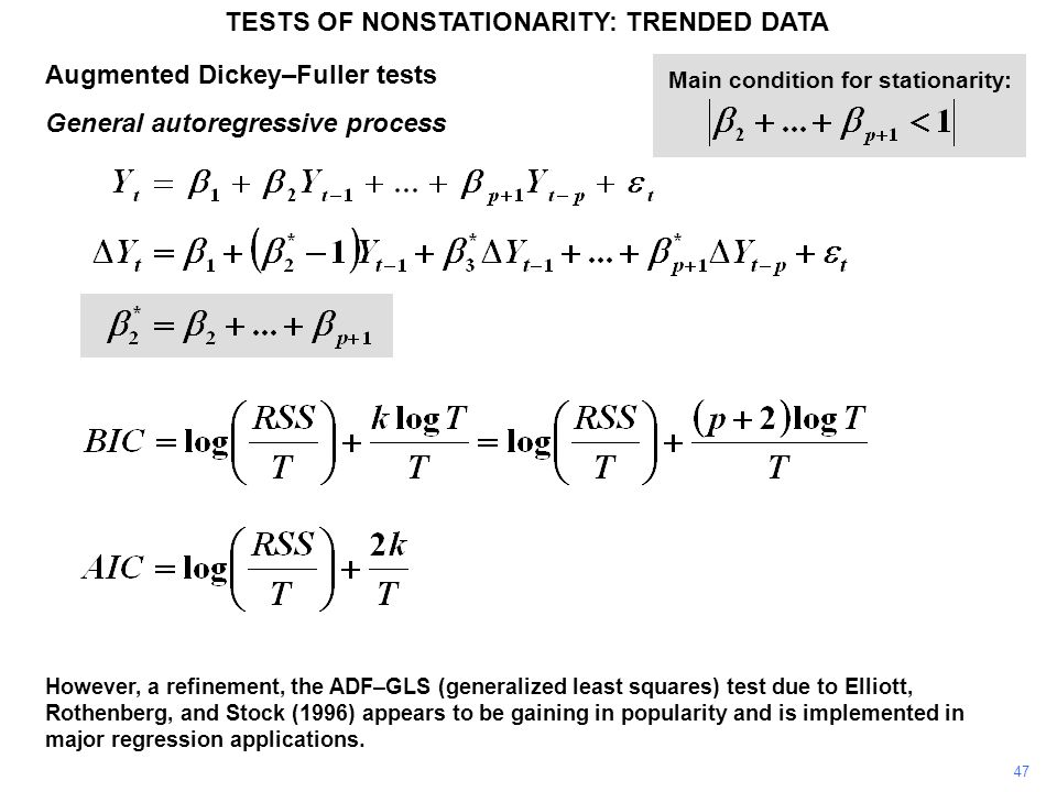Augmented Dickey–Fuller tests General autoregressive process TESTS OF NONSTATIONARITY: TRENDED DATA 47 Main condition for stationarity: However, a refinement, the ADF–GLS (generalized least squares) test due to Elliott, Rothenberg, and Stock (1996) appears to be gaining in popularity and is implemented in major regression applications.