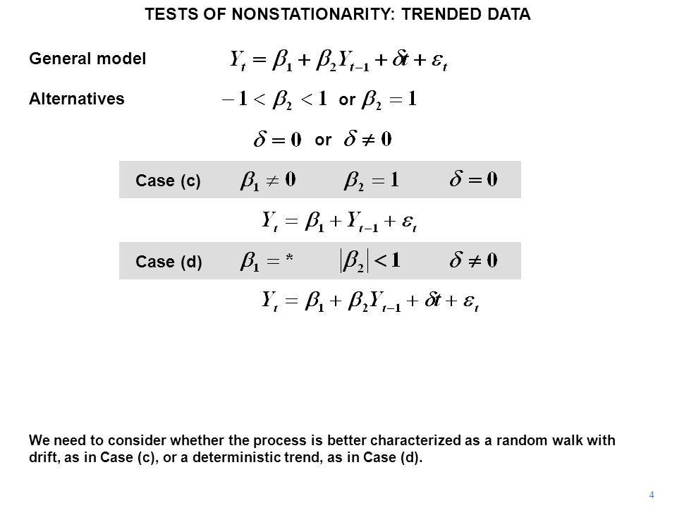TESTS OF NONSTATIONARITY: TRENDED DATA 5 or General model Alternatives Case (c) Case (d) To do this, we fit the general model, as in Case (d), with no assumption about the parameters.