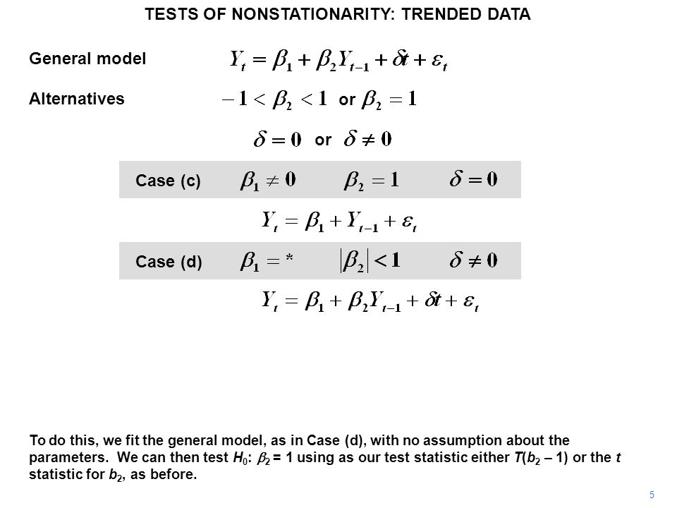 Augmented Dickey–Fuller tests General autoregressive process TESTS OF NONSTATIONARITY: TRENDED DATA 36 Main condition for stationarity: Provided that the disturbance term is iid, the normalized coefficient of Y t–1 and its t statistic will have the same (non-standard) distributions as for the Dickey–Fuller test.