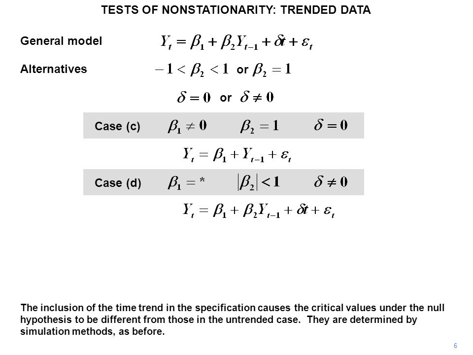 TESTS OF NONSTATIONARITY: TRENDED DATA 6 or General model Alternatives Case (c) Case (d) The inclusion of the time trend in the specification causes the critical values under the null hypothesis to be different from those in the untrended case.
