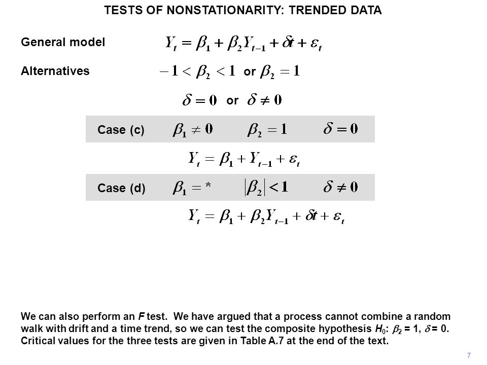 Augmented Dickey–Fuller tests General autoregressive process TESTS OF NONSTATIONARITY: TRENDED DATA 48 Main condition for stationarity: Simulations indicate that its power to discriminate between a nonstationary process and a stationary autoregressive process is uniformly closer to the theoretical limit than the standard tests, irrespective of the degree of autocorrelation.