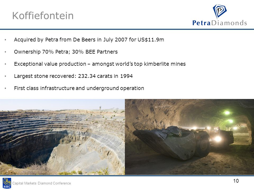 Capital Markets Diamond Conference 10 Koffiefontein Acquired by Petra from De Beers in July 2007 for US$11.9m Ownership 70% Petra; 30% BEE Partners Exceptional value production – amongst world's top kimberlite mines Largest stone recovered: 232.34 carats in 1994 First class infrastructure and underground operation
